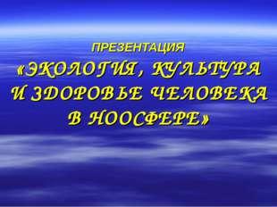 ПРЕЗЕНТАЦИЯ «ЭКОЛОГИЯ, КУЛЬТУРА И ЗДОРОВЬЕ ЧЕЛОВЕКА В НООСФЕРЕ»