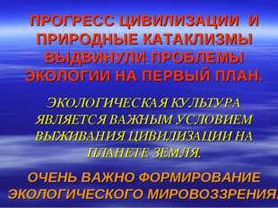 ПРОГРЕСС ЦИВИЛИЗАЦИИ И ПРИРОДНЫЕ КАТАКЛИЗМЫ ВЫДВИНУЛИ ПРОБЛЕМЫ ЭКОЛОГИИ НА П