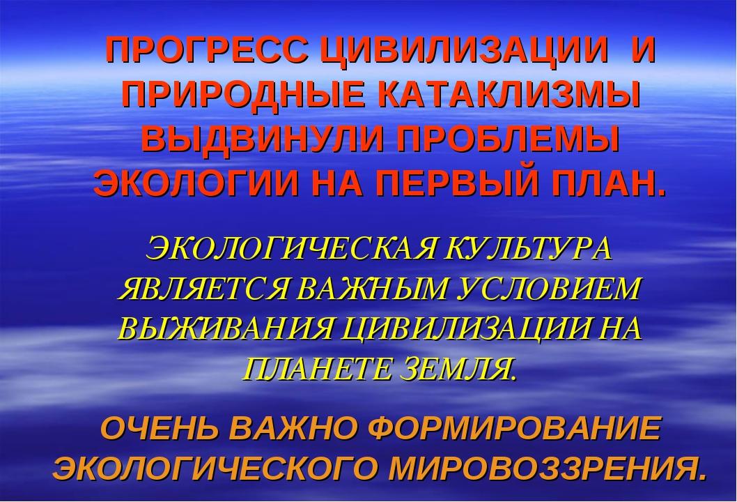 ПРОГРЕСС ЦИВИЛИЗАЦИИ И ПРИРОДНЫЕ КАТАКЛИЗМЫ ВЫДВИНУЛИ ПРОБЛЕМЫ ЭКОЛОГИИ НА П...