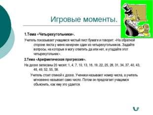 Игровые моменты. 1.Тема «Четырехугольники». Учитель показывает учащимся чисты