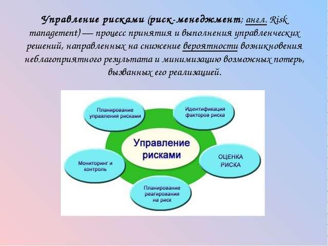 Управление рисками (риск-менеджмент; англ.Risk management)— процесс принят...
