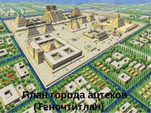 План города ацтеков (Теночтитлан) *