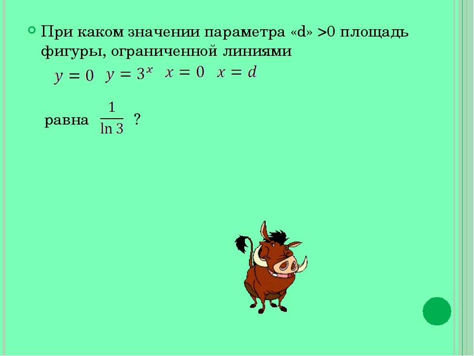 При каком значении параметра «d» >0 площадь фигуры, ограниченной линиями равн...
