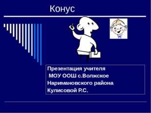 Конус Презентация учителя МОУ ООШ с.Волжское Наримановского района Кулисовой