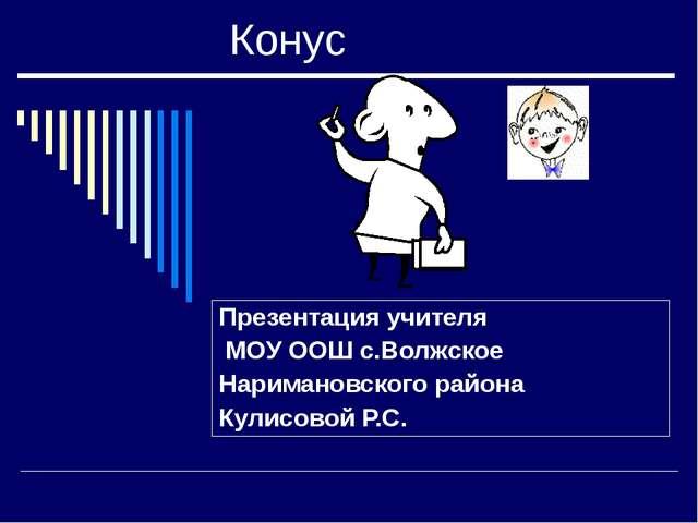 Конус Презентация учителя МОУ ООШ с.Волжское Наримановского района Кулисовой...