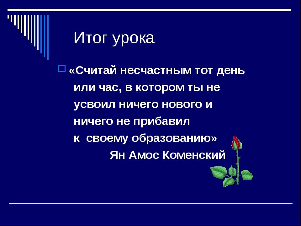 Итог урока «Считай несчастным тот день или час, в котором ты не усвоил ничего...
