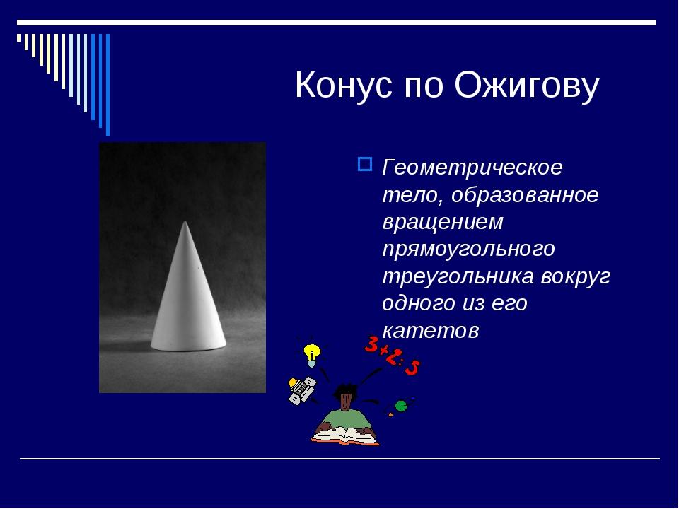 Конус по Ожигову Геометрическое тело, образованное вращением прямоугольного...