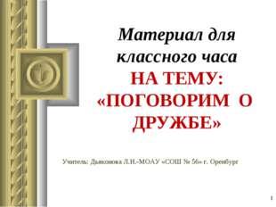 * Материал для классного часа НА ТЕМУ: «ПОГОВОРИМ О ДРУЖБЕ» Учитель: Дьяконов