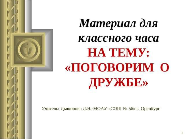 * Материал для классного часа НА ТЕМУ: «ПОГОВОРИМ О ДРУЖБЕ» Учитель: Дьяконов...