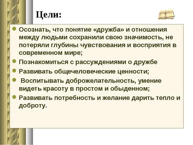 Цели: Осознать, что понятие «дружба» и отношения между людьми сохранили свою...