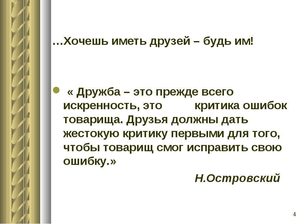* …Хочешь иметь друзей – будь им! « Дружба – это прежде всего искренность, эт...