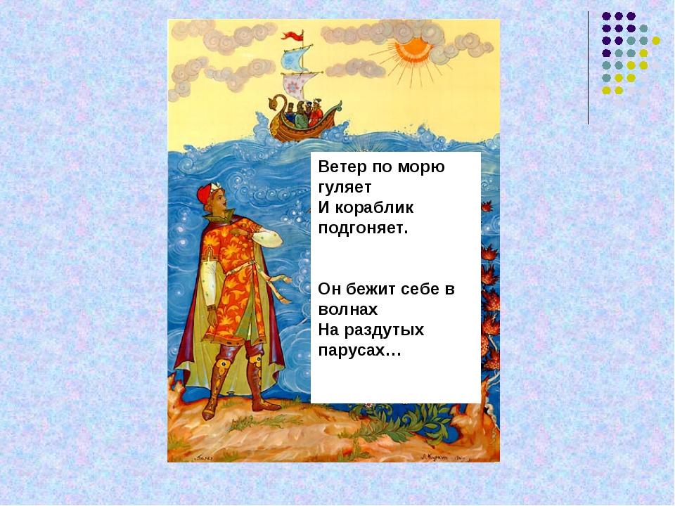 Ветер по морю гуляет И кораблик подгоняет. Он бежит себе в волнах На раздутых...