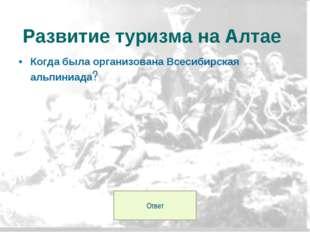 Когда была организована Всесибирская альпиниада? Развитие туризма на Алтае От