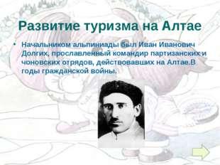 Развитие туризма на Алтае Начальником альпиниады был Иван Иванович Долгих, пр
