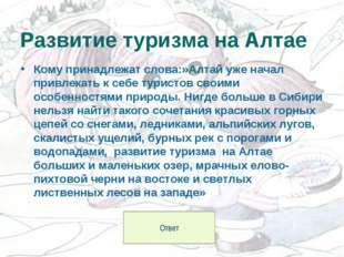 Кому принадлежат слова:»Алтай уже начал привлекать к себе туристов своими осо