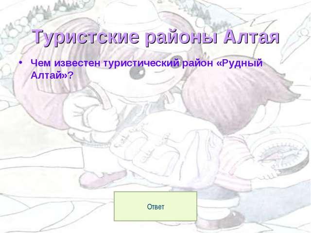 Туристские районы Алтая Чем известен туристический район «Рудный Алтай»? Ответ