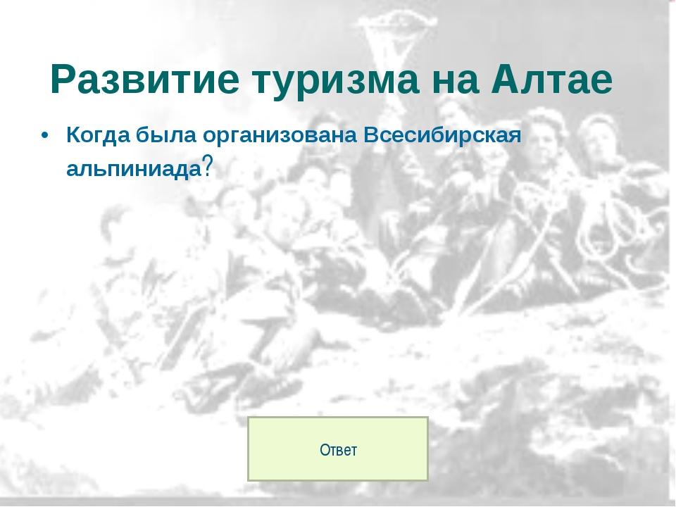 Когда была организована Всесибирская альпиниада? Развитие туризма на Алтае От...