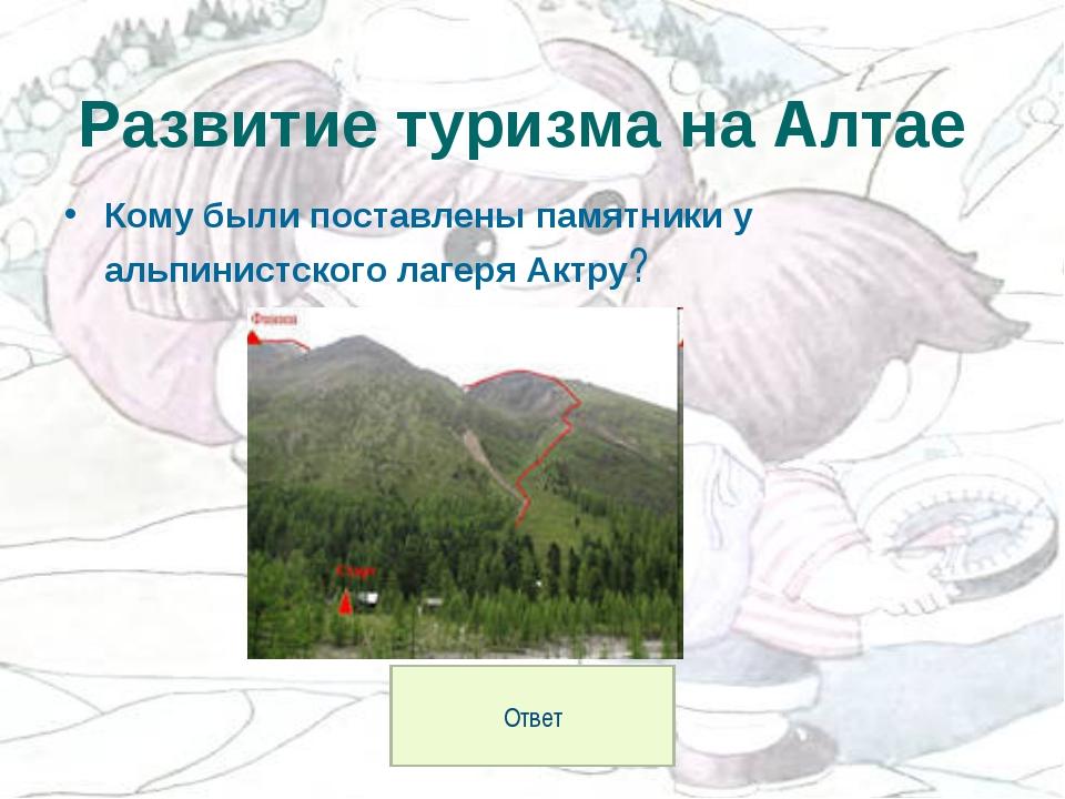 Кому были поставлены памятники у альпинистского лагеря Актру? Развитие туризм...