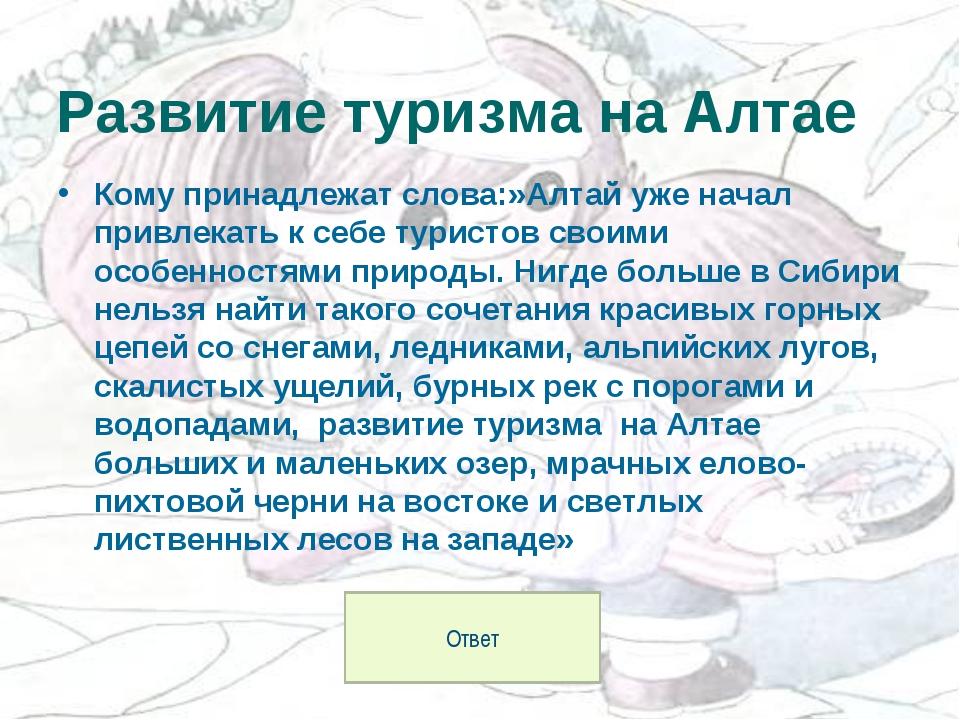 Кому принадлежат слова:»Алтай уже начал привлекать к себе туристов своими осо...