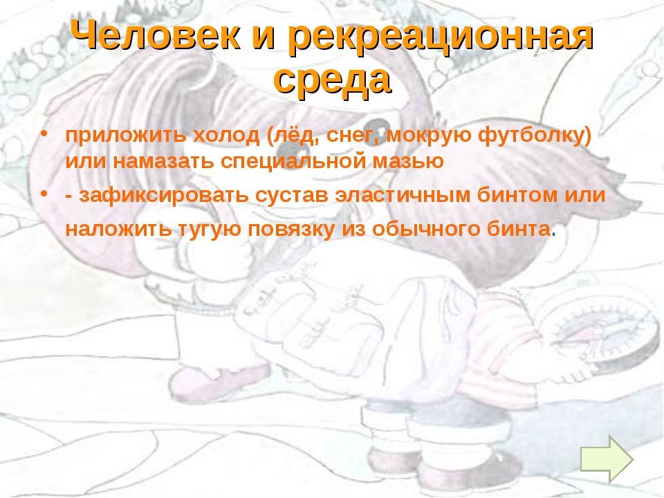 Человек и рекреационная среда приложить холод (лёд, снег, мокрую футболку) ил...