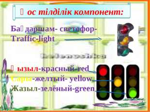 Бағдаршам- светофор- Traffic-light Қызыл-красный-red Сары-желтый- yellow Жазы