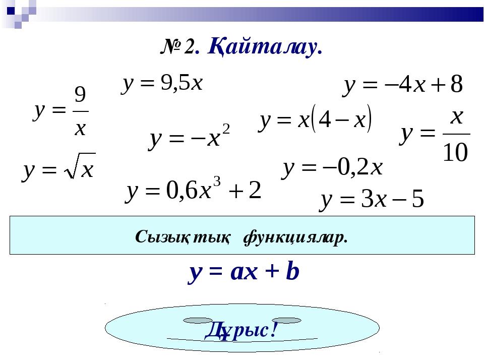 № 2. Қайталау. Сызықтық функциялар. y = ах + b Дұрыс!