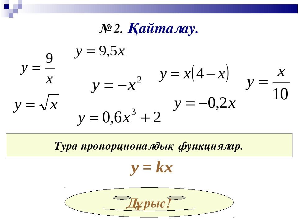 № 2. Қайталау. Тура пропорционалдық функциялар. у = kx Дұрыс!