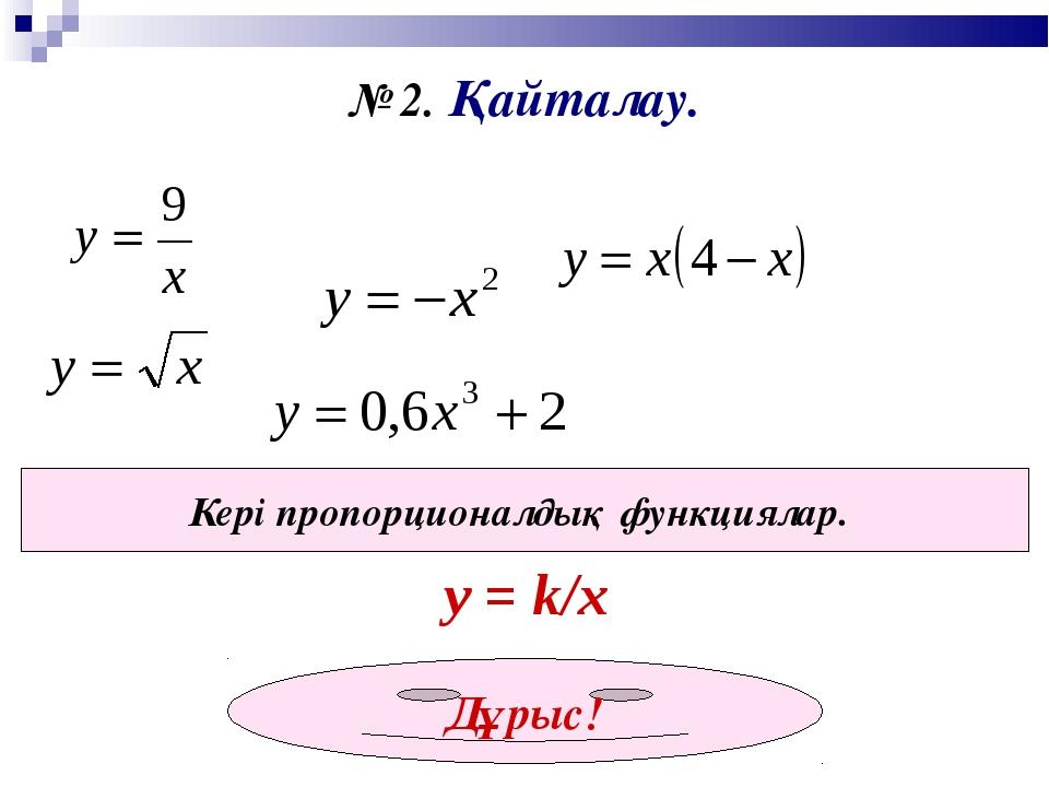 № 2. Қайталау. Кері пропорционалдық функциялар. у = k/x Дұрыс!