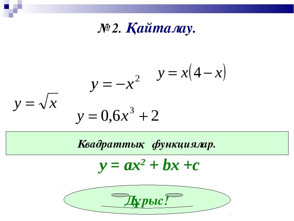 № 2. Қайталау. Квадраттық функциялар. Дұрыс! у = ах2 + bx +c
