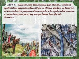 В1480 г. «Того же лета злоименитый царь Ахмат… поиде на православное хри