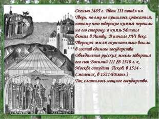 Осенью 1485 г. Иван III пошёл на Тверь, но ему не пришлось сражаться, потому
