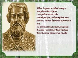 Иван 3 принял новый титул- «государь всея Руси». Он провозгласил себя самодер