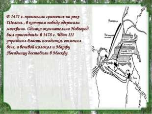 - В 1471 г. произошло сражение на реке Шелонь , в котором победу одержали мос