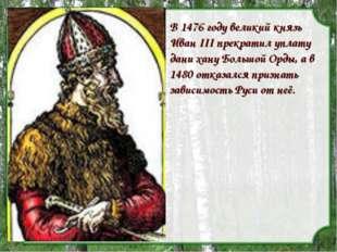 В 1476 году великий князь Иван III прекратил уплату дани хану Большой Орды, а