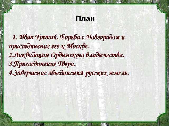 План 1. Иван Третий. Борьба с Новгородом и присоединение его к Москве. 2.Ликв...