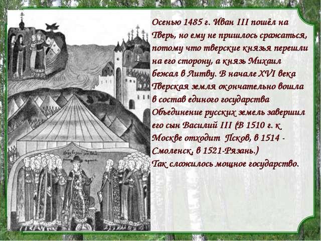 Осенью 1485 г. Иван III пошёл на Тверь, но ему не пришлось сражаться, потому...