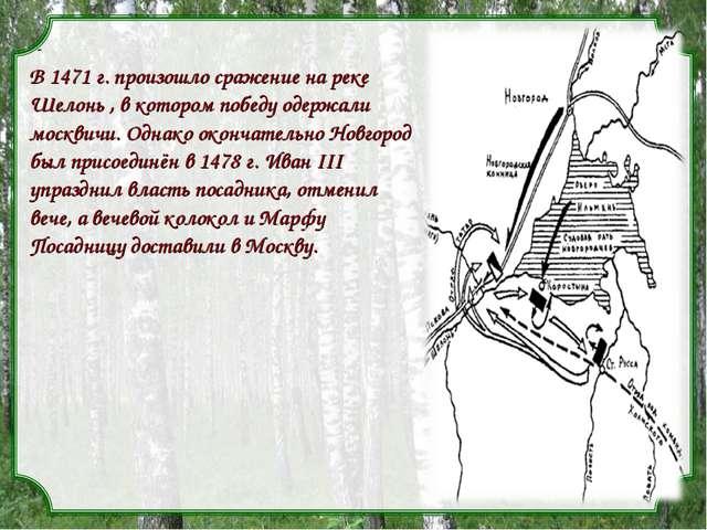 - В 1471 г. произошло сражение на реке Шелонь , в котором победу одержали мос...