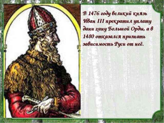 В 1476 году великий князь Иван III прекратил уплату дани хану Большой Орды, а...