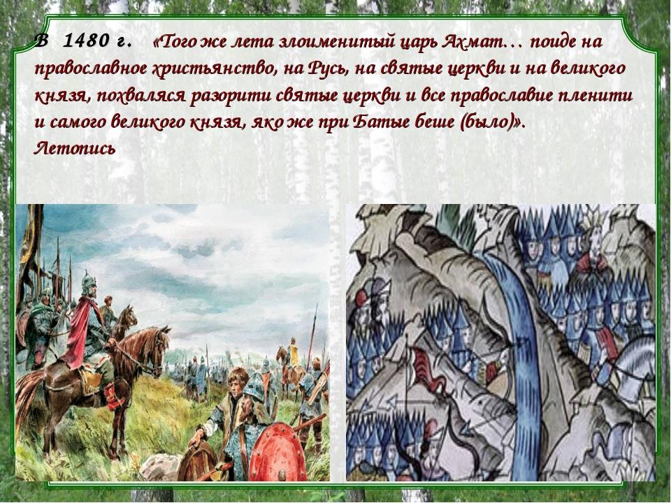В1480 г. «Того же лета злоименитый царь Ахмат… поиде на православное хри...