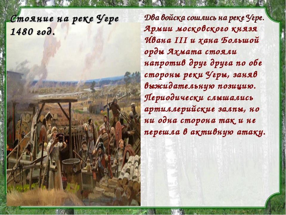 Два войска сошлись на реке Угре. Армии московского князя Ивана III и хана Бол...