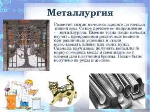 Металлургия Развитие химии началось задолго до начала нашей эры. Самое древне