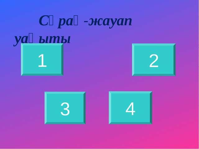 Сұрақ-жауап уақыты 1 2 3 4