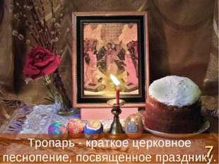 Тропарь - краткое церковное песнопение, посвященное празднику. 7