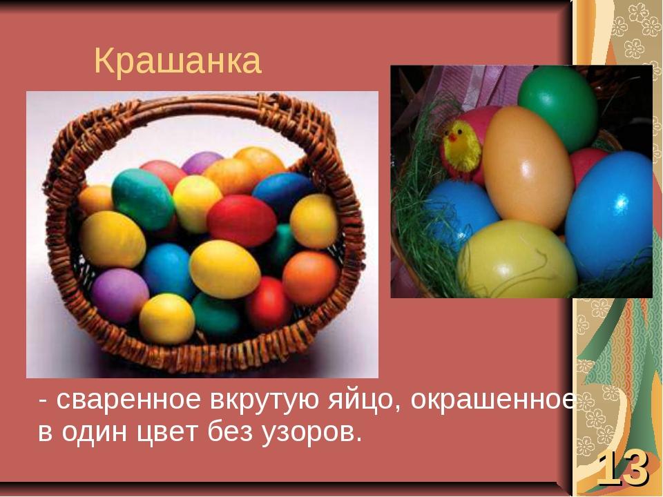 Крашанка - сваренное вкрутую яйцо, окрашенное в один цвет без узоров. 13