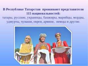 В Республике Татарстан проживают представители 115 национальностей: татары, р