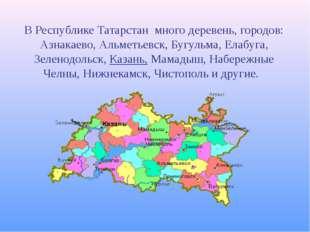 В Республике Татарстан много деревень, городов: Азнакаево, Альметьевск, Бугул