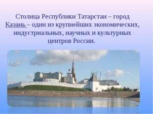 Столица Республики Татарстан – город Казань – один из крупнейших экономически