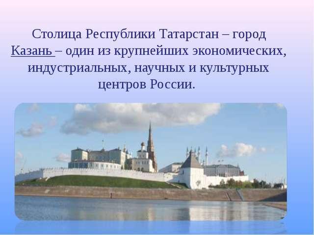 Столица Республики Татарстан – город Казань – один из крупнейших экономически...