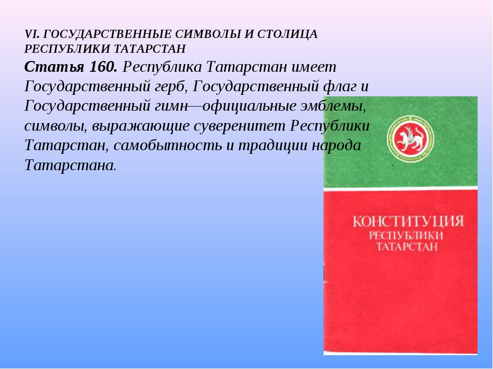 VI. ГОСУДАРСТВЕННЫЕ СИМВОЛЫ И СТОЛИЦА РЕСПУБЛИКИ ТАТАРСТАН Статья 160. Респуб...