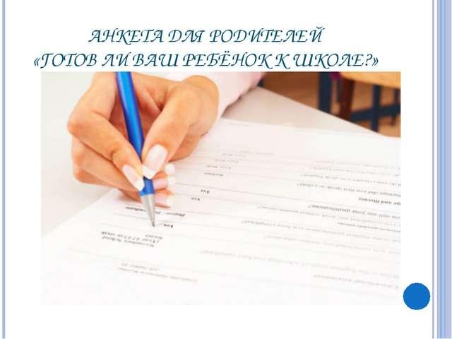 АНКЕТА ДЛЯ РОДИТЕЛЕЙ «ГОТОВ ЛИ ВАШ РЕБЁНОК К ШКОЛЕ?»